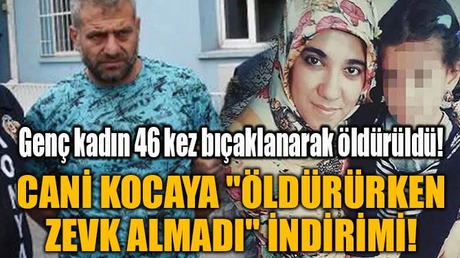"""CANİ KOCAYA """"ÖLDÜRÜRKEN ZEVK ALMADI"""" İNDİRİMİ!"""
