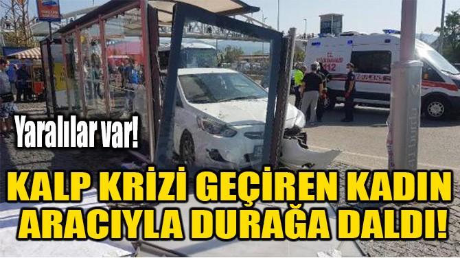 KALP KRİZİ GEÇİREN KADIN ARACIYLA DURAĞA DALDI!