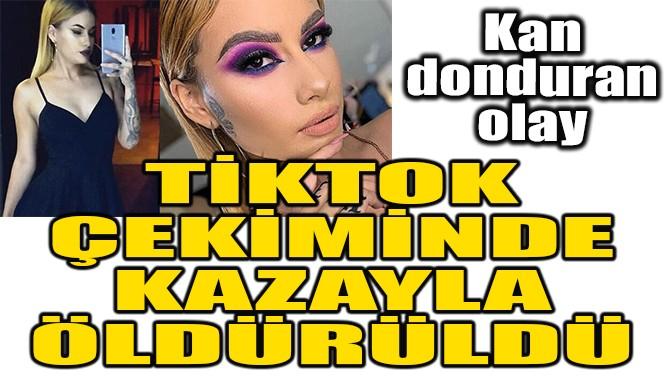 TİKTOK ÇEKİMİNDE KAZAYLA ÖLDÜRÜLDÜ
