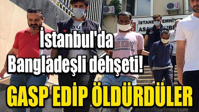 İSTANBUL'DA BANGLADEŞLİ DEHŞETİ! GASP EDİP ÖLDÜRDÜLER