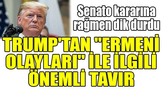 """TRUMP'TAN """"ERMENİ OLAYLARI"""" İLE İLGİLİ ÖNEMLİ TAVIR!"""