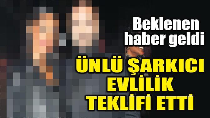 ÜNLÜ ŞARKICI EVLİLİK TEKLİFİ ETTİ!