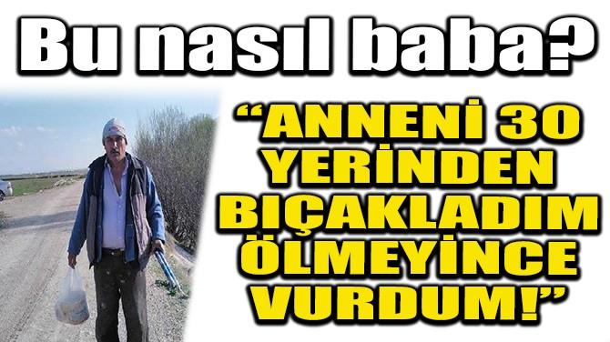 """""""ANNENİ 30 YERİNDEN BIÇAKLADIM, ÖLMEYİNCE TÜFEKLE VURDUM!"""""""