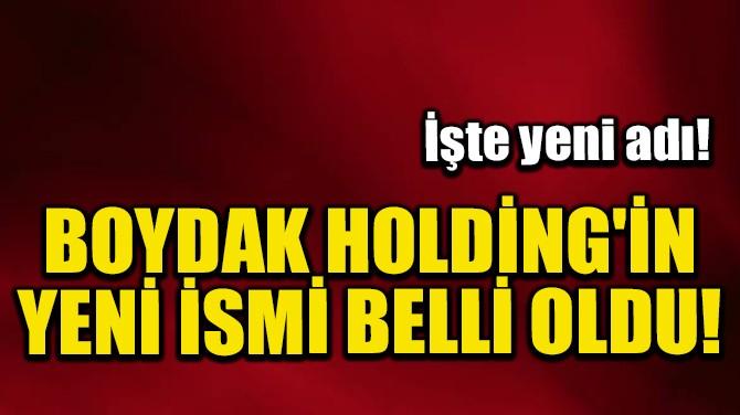 BOYDAK HOLDİNG'İN YENİ İSMİ BELLİ OLDU!