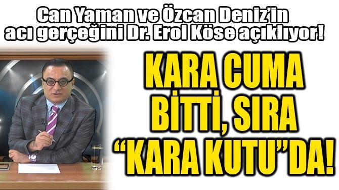 """KARA CUMA BİTTİ, SIRA """"KARA KUTU""""DA!.."""