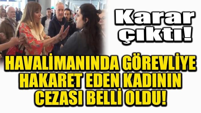 HAVALİMANINDA GÖREVLİYE HAKARET EDEN KADININ CEZASI BELLİ OLDU!