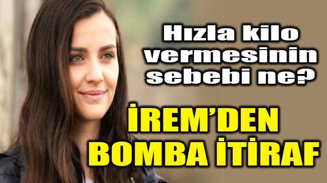 İREM HELVACIOĞLU'NDAN BOMBA İTİRAF!