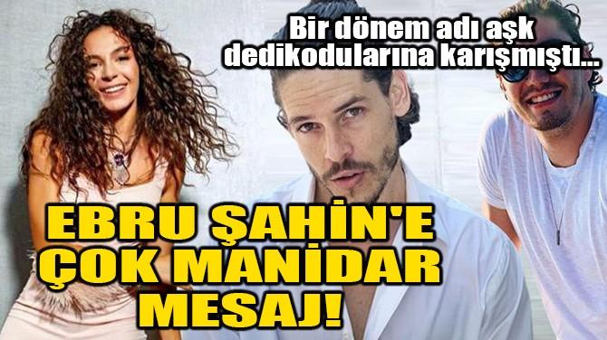 EBRU ŞAHİN'E ÇOK MANİDAR MESAJ!