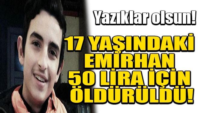 17 YAŞINDAKİ EMİRHAN 50 LİRA İÇİN ÖLDÜRÜLDÜ!