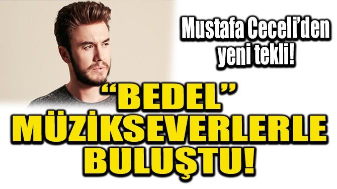 """MUSTAFA CECELİ'DEN YENİ TEKLİ! """"BEDEL"""" MÜZİKSEVERLERLE BULUŞTU!"""
