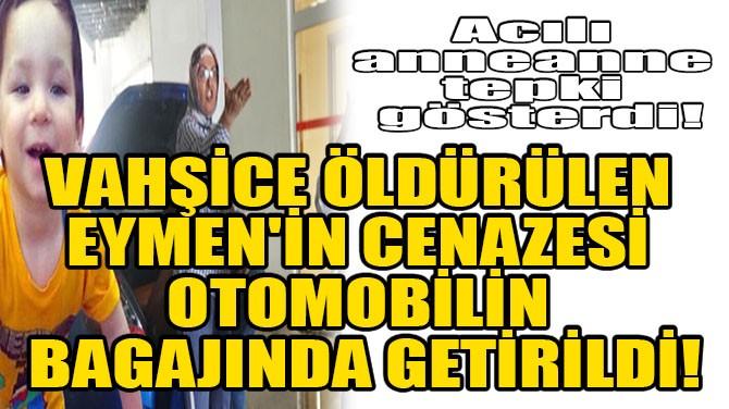 VAHŞİCE ÖLDÜRÜLEN EYMEN'İN CENAZESİ OTOMOBİL BAGAJINDA GETİRİLDİ