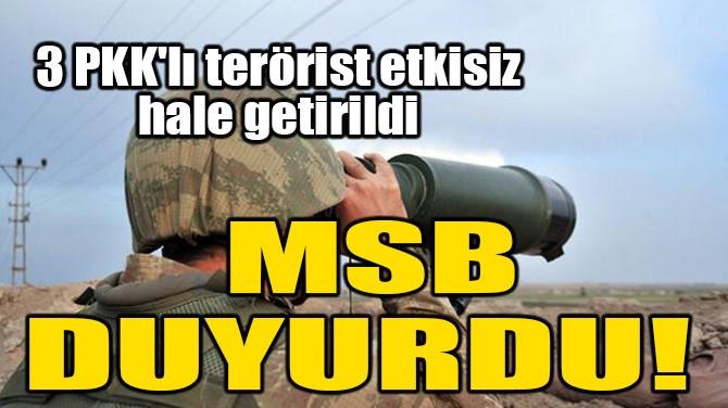 MSB DUYURDU! 3 PKK'LI TERÖRİST ETKİSİZ HALE GETİRİLDİ