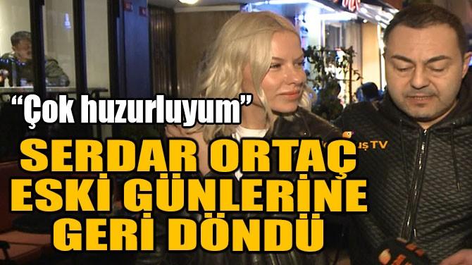 SERDAR ORTAÇ ESKİ GÜNLERİNE GERİ DÖNDÜ!