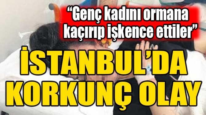 GENÇ KADINI ORMANA KAÇIRIP İŞKENCE ETTİLER!
