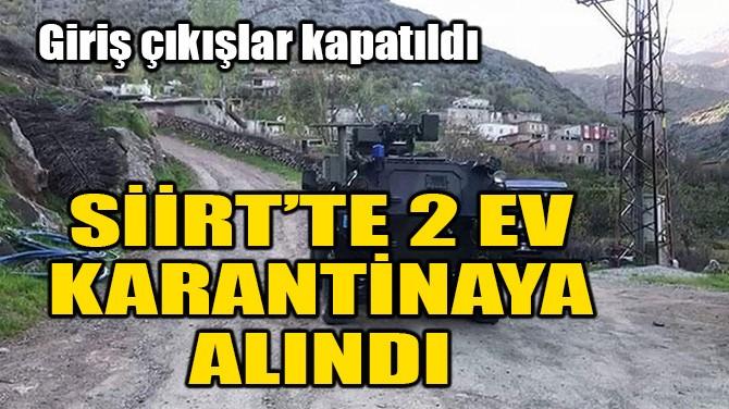 SİİRT'TE 2 EV KARANTİNAYA ALINDI
