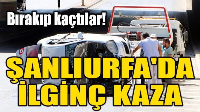 ŞANLIURFA'DA İLGİNÇ KAZA... BIRAKIP KAÇTILAR!