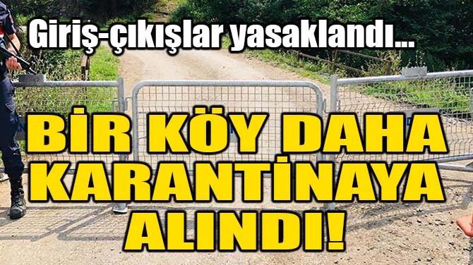 BİR KÖY DAHA KARANTİNAYA ALINDI!