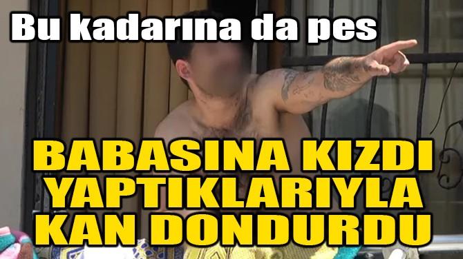 BABASINA KIZDI, YAPTIKLARIYLA KAN DONDURDU!