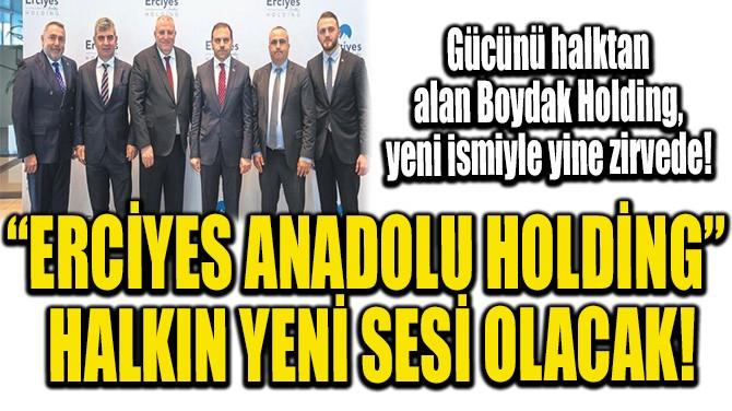 """""""ERCİYES ANADOLU HOLDİNG"""" HALKIN YENİ SESİ OLACAK!"""