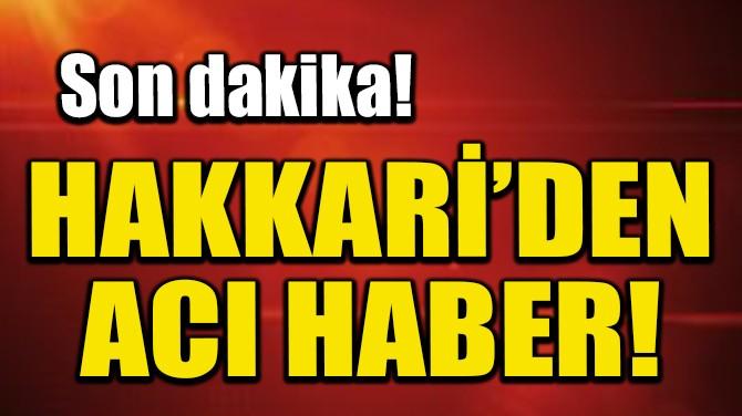 HAKKARİ'DEN ACI HABER!