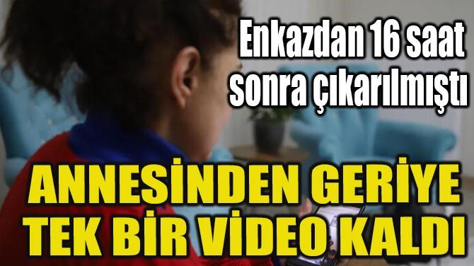 ANNESİNDEN GERİYE TEK BİR VİDEO KALDI