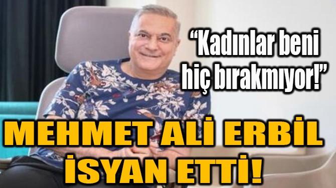 MEHMET ALİ ERBİL İSYAN ETTİ!