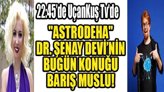 """ASTRODEHA"" DR. ŞENAY DEVİ'NİN BUGÜN KONUĞU BARIŞ MUSLU!"