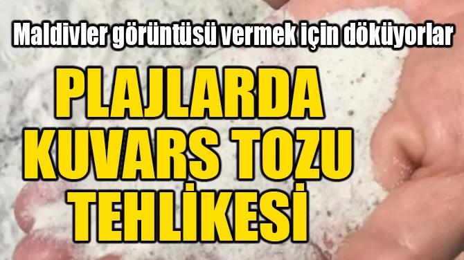 PLAJLARDA KUVARS TOZU TEHLİKESİ!