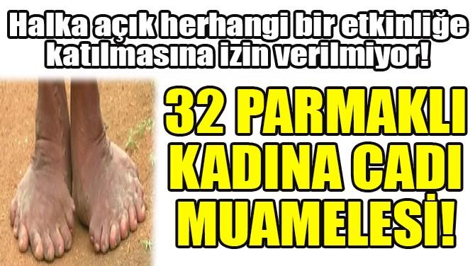 "32 PARMAKLI KADIN ""CADI"" DENİLEREK DIŞLANDI!"
