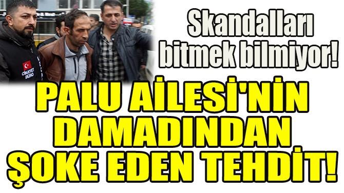 PALU AİLESİ'NİN DAMADINDAN ŞOKE EDEN TEHDİT!