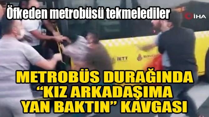 """METROBÜS DURAĞINDA """"KIZ ARKADAŞIMA YAN BAKTIN"""" KAVGASI"""