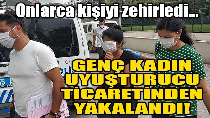 GENÇ KADIN UYUŞTURUCU TİCARETİNDEN YAKALANDI!