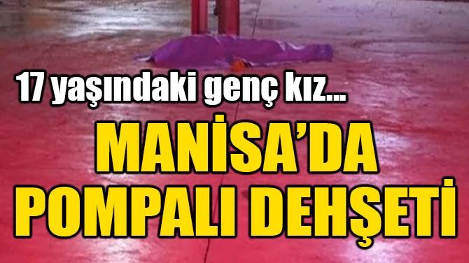 MANİSA'DA POMPALI DEHŞETİ!