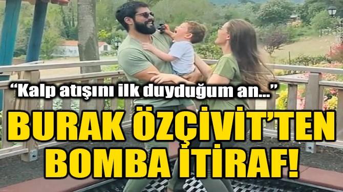 BURAK ÖZÇİVİT'TEN BOMBA İTİRAF!