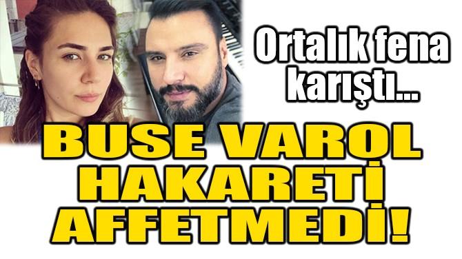 BUSE VAROL, HAKARETİ AFFETMEDİ!