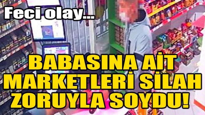 BABASINA AİT MARKETLERİ SİLAH ZORUYLA SOYDU!