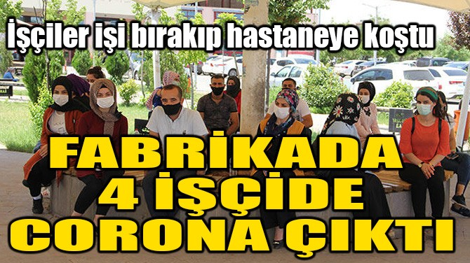 FABRİKADA ÇALIŞAN 4 İŞÇİDE CORONA ÇIKTI!