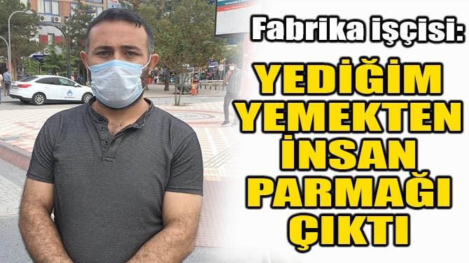 """""""YEDİĞİM YEMEKTEN İNSAN PARMAĞI ÇIKTI"""""""