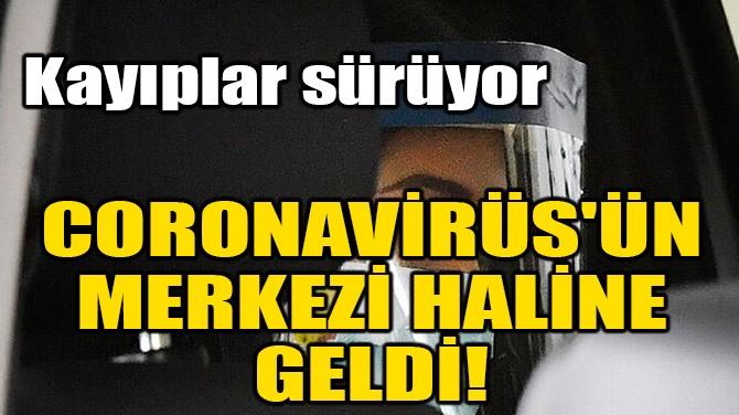 CORONAVİRÜS'ÜN MERKEZİ HALİNE GELDİ!