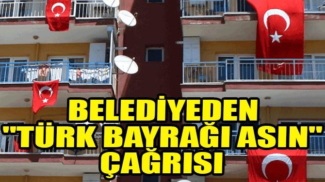 """BELEDİYEDEN VATANDAŞLARA """"TÜRK BAYRAĞI ASIN"""" ANONSU!"""
