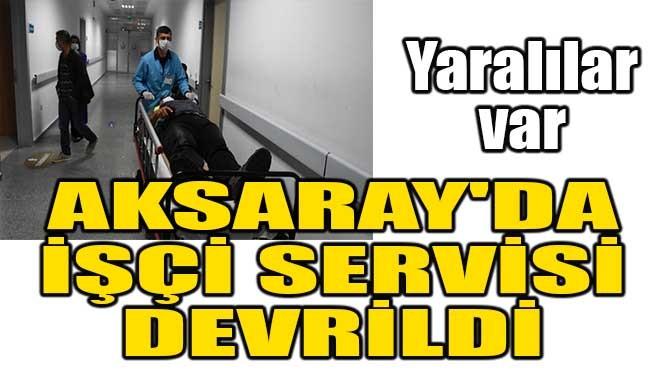 AKSARAY'DA İŞÇİ SERVİSİ DEVRİLDİ!