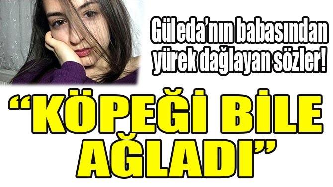 GÜLEDA'NIN BABASI YÜREKLERİ DAĞLADI!