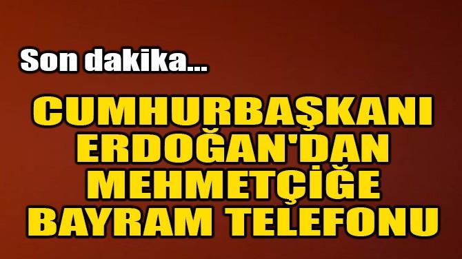CUMHURBAŞKANI ERDOĞAN'DAN MEHMETÇİĞE BAYRAM TELEFONU