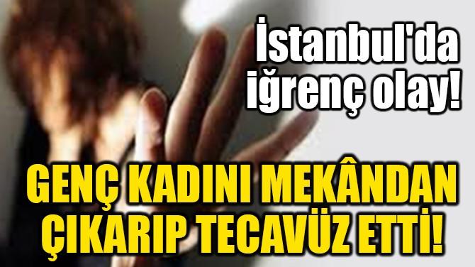 GENÇ KADINI MEKÂNDAN ÇIKARIP TECAVÜZ ETTİ!