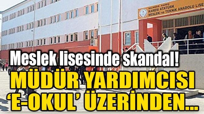 MESLEK LİSESİNDE SKANDAL! MÜDÜR YARDIMCISI 'E-OKUL' ÜZERİNDEN...