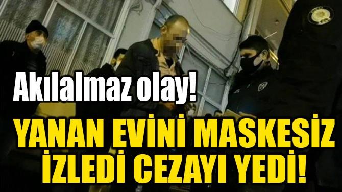 YANAN EVİNİ İZLEYEN KİŞİYE 'MASKE' CEZASI!