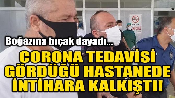 CORONA TEDAVİSİ GÖRDÜĞÜ HASTANEDE İNTİHARA KALKIŞTI!