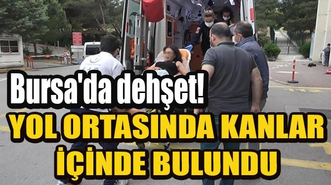 BURSA'DA DEHŞET! YOL ORTASINDA KANLAR İÇİNDE BULUNDU