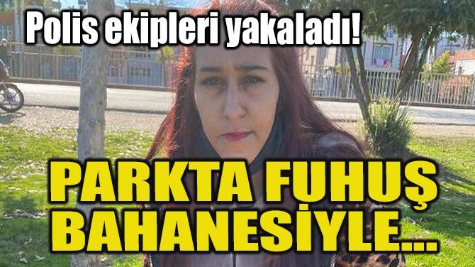 POLİS EKİPLERİ YAKALADI! PARKTA FUHUŞ BAHANESİYLE...