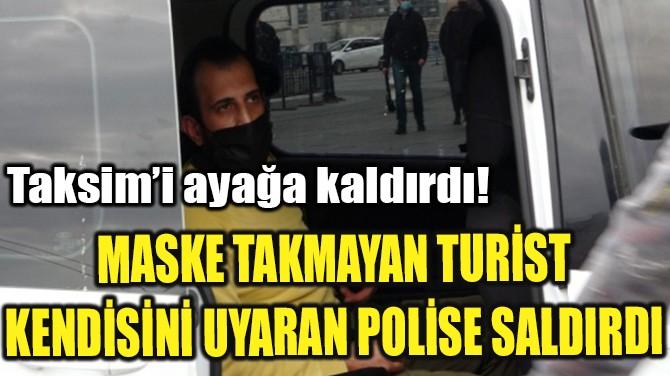 TAKSİM'DE TURİST KENDİSİNİ UYARAN POLİSE SALDIRDI